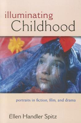 Illuminating Childhood: Portraits in Fiction, Film, & Drama - Spitz, Ellen Handler, Ph.D.