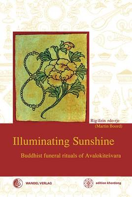 Illuminating Sunshine: Buddhist Funeral Rituals of Avalokiteshvara - Boord, Martin J., and Rdo-Rje, Rig-'Dzin, and 'Phrin-Las, Rig-'Dzin Padma (Original Author)