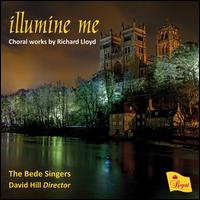 Illumine Me: Choral Works by Richard Lloyd - Bede Singers; Ben Rowarth (baritone); Christopher Watson (cantor); Christopher Watson (tenor); Daniel Hyde (organ);...