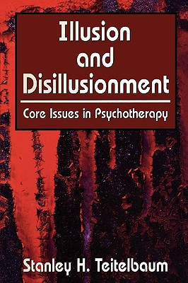 Illusion and Disillusionment: Core Issues in Psychotherapy - Teitelbaum, Stanley