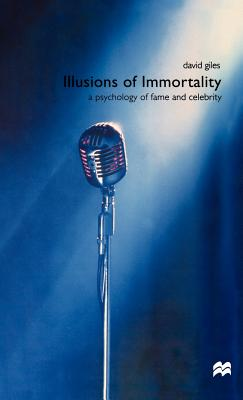 Illusions of Immortality: A Psychology of Fame and Celebrity - Giles, David