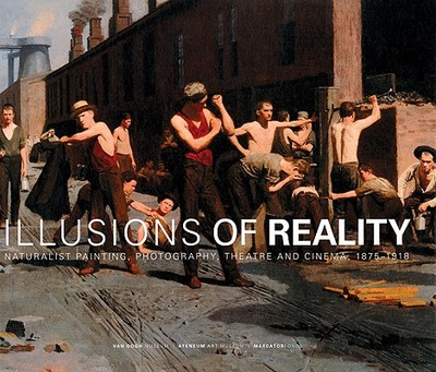 Illusions of Reality: Naturalist Painting, Photography and Cinema, 1875-1918 - Weisberg, Gabriel P, Professor (Text by), and Becker, Edwin (Text by), and Jackson, David (Text by)
