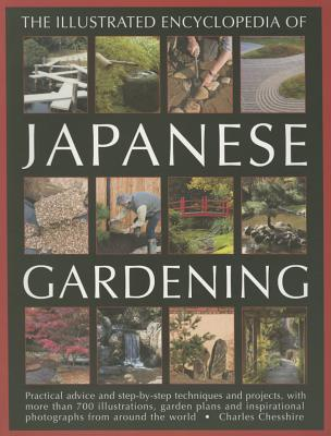 Illustrated Encyclopedia of Japanese Gardening: Practical Advice and Step-by-Step Techniques and Projects, with More Than 700 Illustrations, Garden Plans and Inspirational Photographs from Around the World - Chesshire, Charles