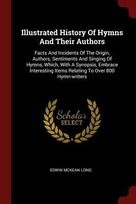 Illustrated History of Hymns and Their Authors: Facts and Incidents of the Origin, Authors, Sentiments and Singing of Hymns, Which, with a Synopsis, Embrace Interesting Items Relating to Over 800 Hymn-Writers - Long, Edwin McKean