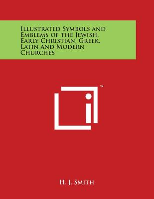 Illustrated Symbols and Emblems of the Jewish, Early Christian, Greek, Latin and Modern Churches - Smith, H J