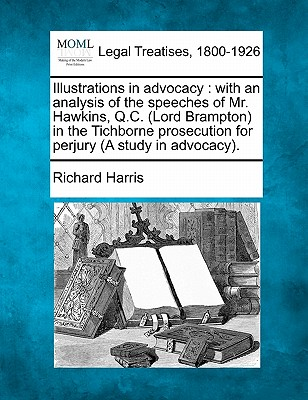 Illustrations in Advocacy: With an Analysis of the Speeches of Mr. Hawkins, Q.C. (Lord Brampton) in the Tichborne Prosecution for Perjury (a Study in Advocacy). - Harris, Richard, Pro