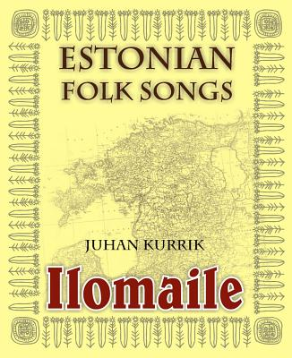 Ilomaile. Anthology of Estonian Folk Songs with Translations and Commentary - Kurrik, Juhan, and Arukask, Madis (Afterword by)