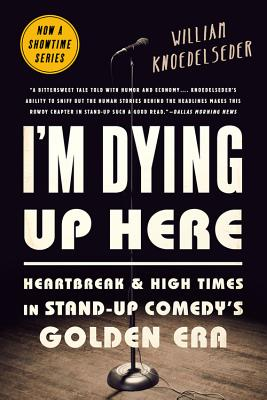 I'm Dying Up Here: Heartbreak and High Times in Stand-Up Comedy's Golden Era - Knoedelseder, William K