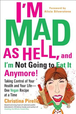 I'm Mad as Hell, and I'm Not Going to Eat It Anymore: Taking Control of Your Health and Your Life--One Vegan Recipe at a Time - Pirello, Christina