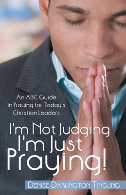 I'm Not Judging; I'm Just Praying!: An ABC Guide in Praying for Today's Christian Leaders - Tingling, Denise Darlington