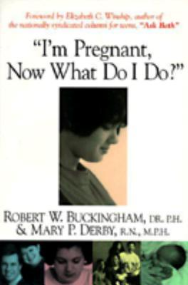 I'm Pregnant, Now What Do I Do? - Buckingham, Robert W, and Derby, Mary P