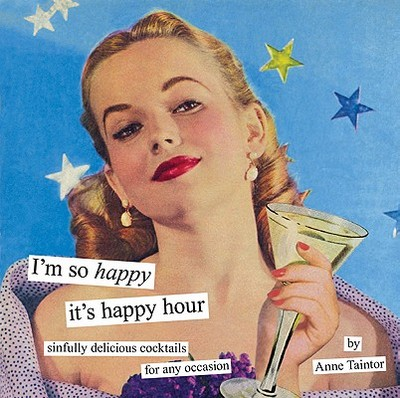 I'm So Happy It's Happy Hour: Sinfully Delicious Cocktails for Any Occasion - Taintor, Anne