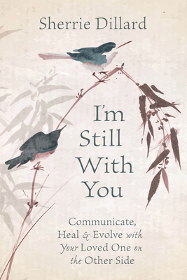 I'm Still with You: Communicate, Heal & Evolve with Your Loved One on the Other Side - Dillard, Sherrie