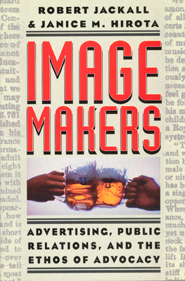 Image Makers: Advertising, Public Relations, and the Ethos of Advocacy - Jackall, Robert, and Hirota, Janice M