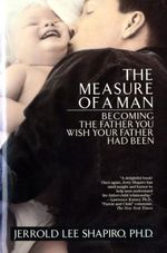 The Measure of a Man: Becoming the Father You Wish Your Father Had Been