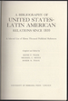 A Bibliography of United States-Latin American Relations Since 1810. a Selected List of Eleven Thousand Published References