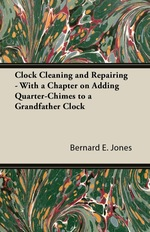 Clock Cleaning and Repairing-With a Chapter on Adding Quarter-Chimes to a Grandfather Clock