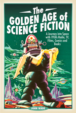 The Golden Age of Science Fiction: a Journey Into Space With 1950s Radio, Tv, Films, Comics and Books