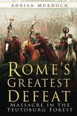 Rome's Greatest Defeat: Massacre in the Teutoburg Forest