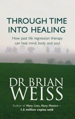 Through Time Into Healing: How Past Life Regression Therapy Can Heal Mind,body And Soul