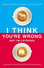 I Think You'Re Wrong (But I'M Listening) a Guide to Grace-Filled Political Conversations