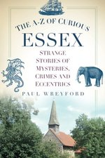 The A-Z of Curious Essex: Strange Stories of Mysteries, Crimes and Eccentrics