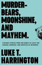 Murder-Bears, Moonshine, and Mayhem: Strange Stories From the Bible to Leave You Amused, Bemused, and (Hopefully) Informed