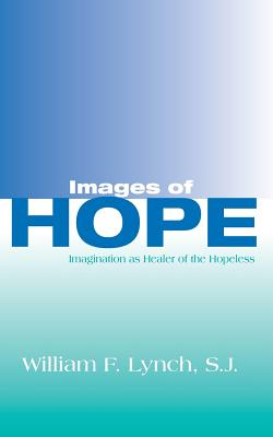 Images of Hope: Imagination as Healer of the Hopeless - Lynch, William F