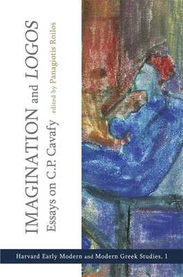 """Imagination and """"Logos"""": Essays on C. P. Cavafy - Roilos, Panagiotis (Editor), and Yatromanolakis, Dimitrios (Contributions by), and Vendler, Helen (Contributions by)"""