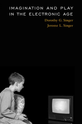 Imagination and Play in the Electronic Age - Singer, Dorothy G, Dr., and Singer, Jerome L