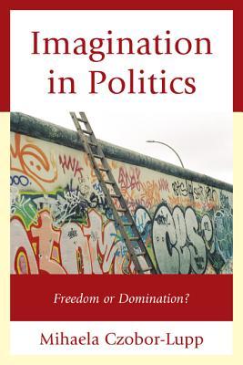 Imagination in Politics: Freedom or Domination? - Czobor-Lupp, Mihaela