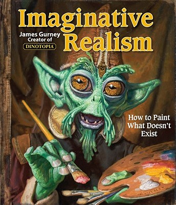 Imaginative Realism: How to Paint What Doesn't Exist - Gurney, James