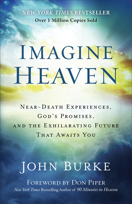 Imagine Heaven: Near-Death Experiences, God's Promises, and the Exhilarating Future That Awaits You - Burke, John, Dr., and Piper, Don (Foreword by)