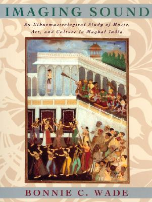 Imaging Sound: An Ethnomusicological Study of Music, Art, and Culture in Mughal India - Wade, Bonnie C