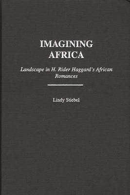 Imagining Africa: Landscape in H. Rider Haggard's African Romances - Stiebel, Lindy