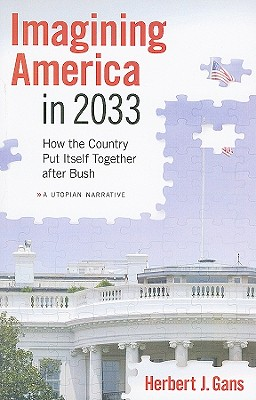 Imagining America in 2033: How the Country Put Itself Together After Bush - Gans, Herbert J
