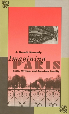 Imagining Paris: Exile, Writing, and American Identity - Kennedy, J Gerald, Professor