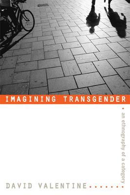 Imagining Transgender: An Ethnography of a Category - Valentine, David