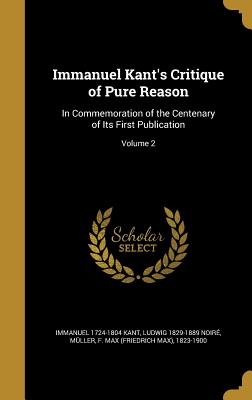 Immanuel Kant's Critique of Pure Reason: In Commemoration of the Centenary of Its First Publication; Volume 2 - Kant, Immanuel 1724-1804, and Noire, Ludwig 1829-1889, and Muller, F Max (Friedrich Max) 1823-19 (Creator)