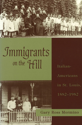 Immigrants on the Hill: Italian-Americans in St. Louis, 1882-1982 - Mormino, Gary Ross