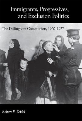 Immigrants, Progressives, and Exclusion Politics: The Dillingham Commission, 1900-1927 - Zeidel, Robert F