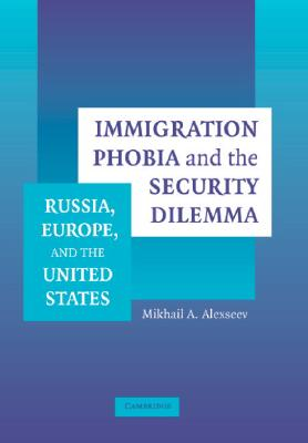 Immigration Phobia and the Security Dilemma: Russia, Europe, and the United States - Alexseev, Mikhail A