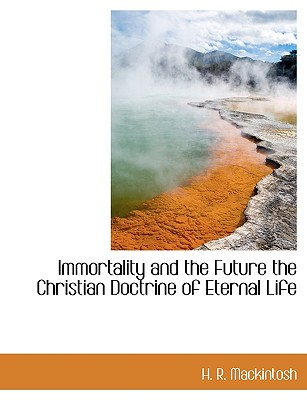 Immortality and the Future the Christian Doctrine of Eternal Life - Mackintosh, H R