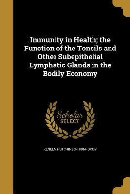 Immunity in Health; The Function of the Tonsils and Other Subepithelial Lymphatic Glands in the Bodily Economy - Digby, Kenelm Hutchinson 1884-