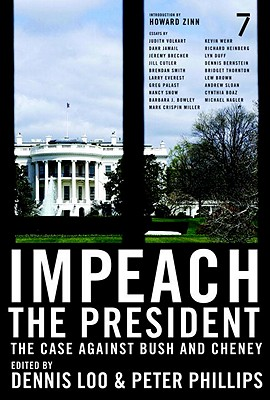 Impeach the President: The Case Against Bush and Cheney - Loo, Dennis (Editor), and Phillips, Peter (Editor), and Zinn, Howard, Ph.D. (Introduction by)
