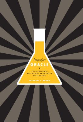 Imperfect Oracle: The Epistemic and Moral Authority of Science - Brown, Theodore L