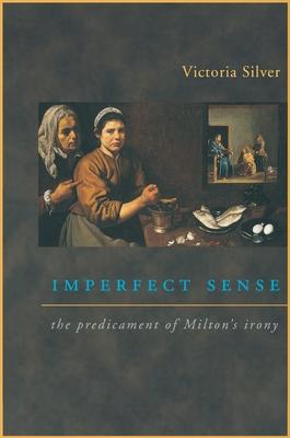 Imperfect Sense: The Predicament of Milton's Irony - Silver, Victoria