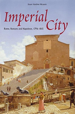Imperial City: Rome, Romans and Napoleon, 1796-1815 - Nicassio, Susan VanDiver, and Rendina, Claudio (Preface by)
