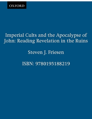 Imperial Cults and the Apocalypse of John: Reading Revelation in the Ruins - Friesen, Steven J