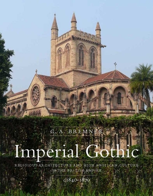 Imperial Gothic: Religious Architecture and High Anglican Culture in the British Empire, 1840-1870 - Bremner, G A